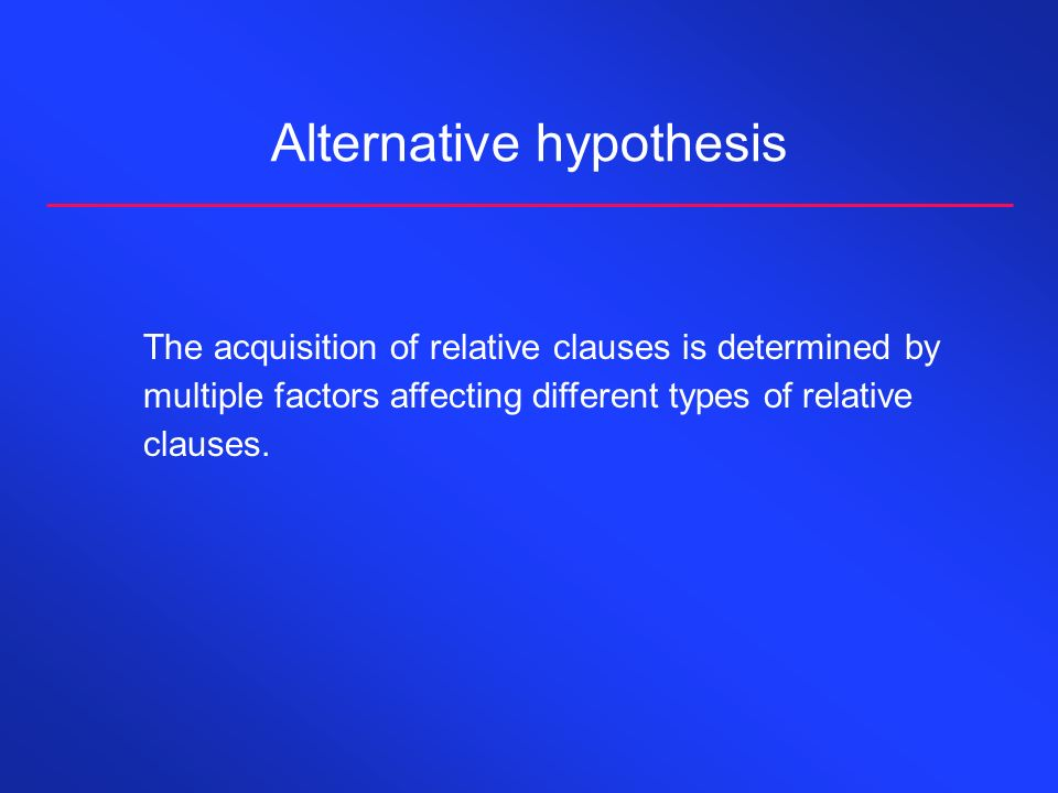Alternative hypothesis The acquisition of relative clauses is determined by multiple factors affecting different types of relative clauses.