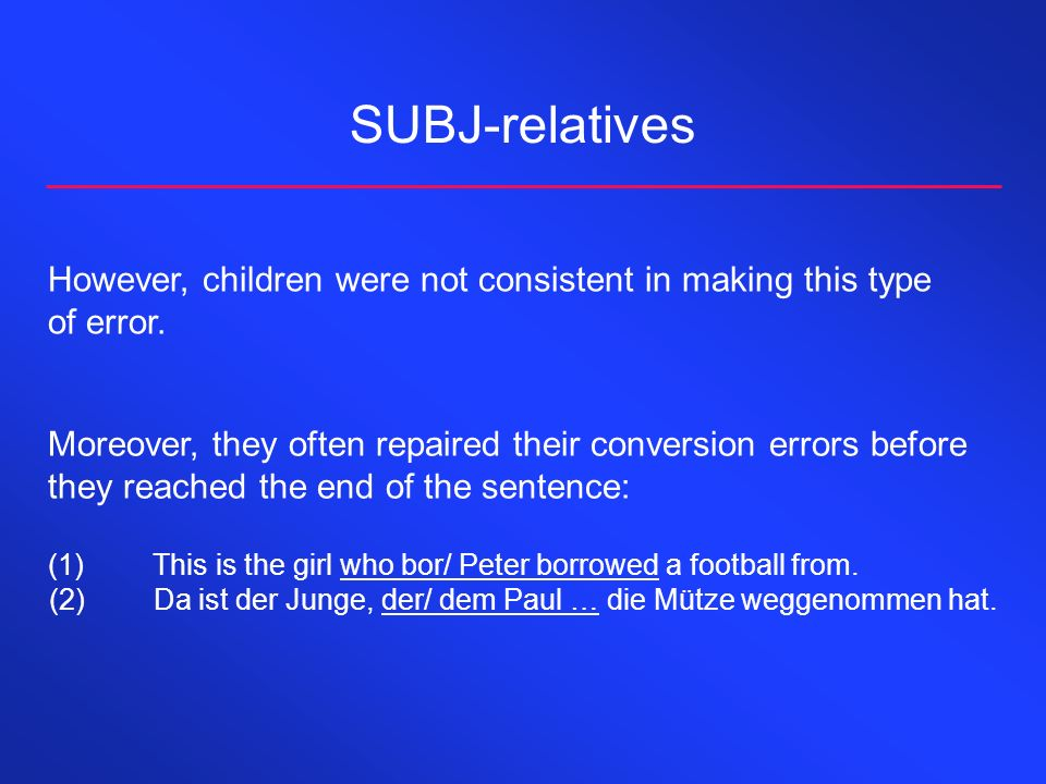 SUBJ-relatives However, children were not consistent in making this type of error. Moreover, they often repaired their conversion errors before they r