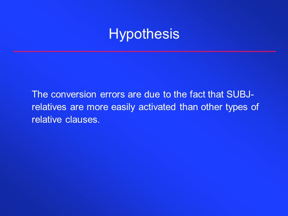 Hypothesis The conversion errors are due to the fact that SUBJ- relatives are more easily activated than other types of relative clauses.