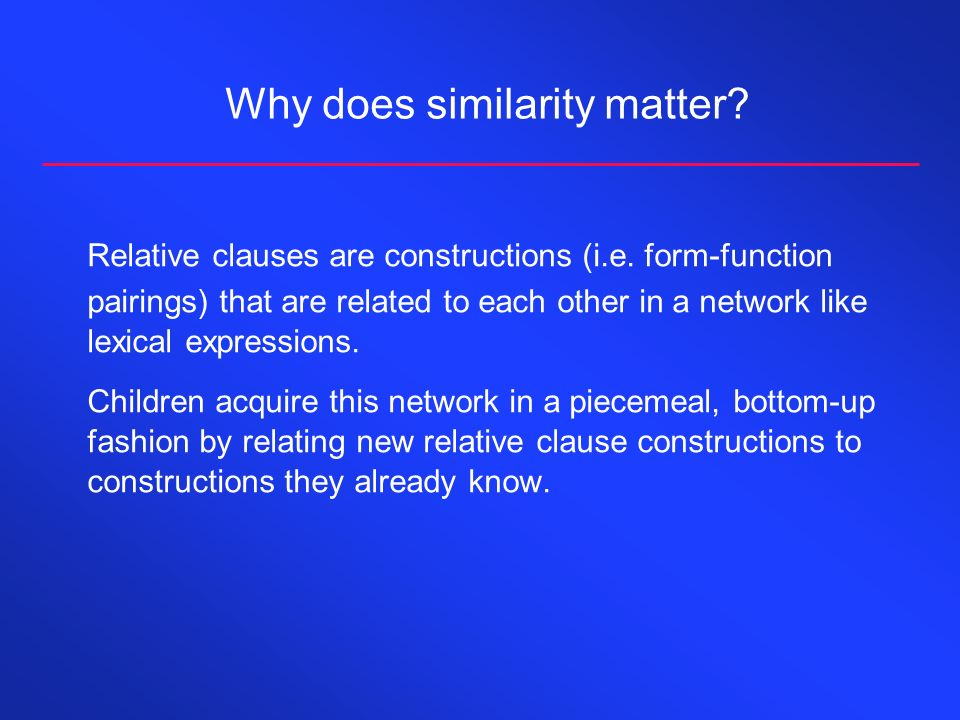 Why does similarity matter? Relative clauses are constructions (i.e. form-function pairings) that are related to each other in a network like lexical