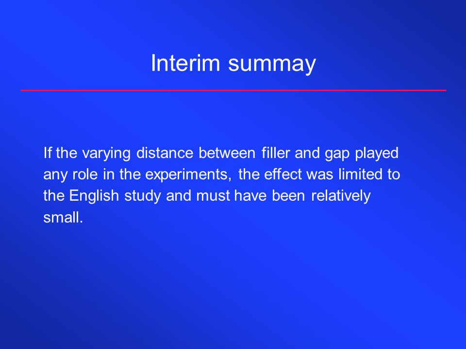 Interim summay If the varying distance between filler and gap played any role in the experiments, the effect was limited to the English study and must