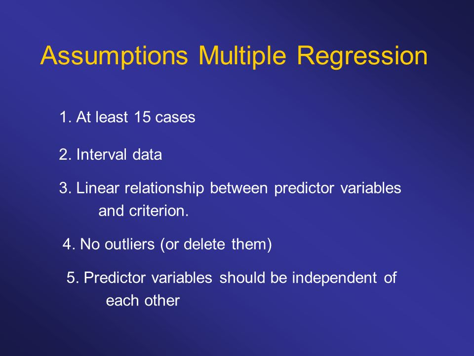 Assumptions Multiple Regression 1. At least 15 cases 2. Interval data 3. Linear relationship between predictor variables and criterion. 4. No outliers