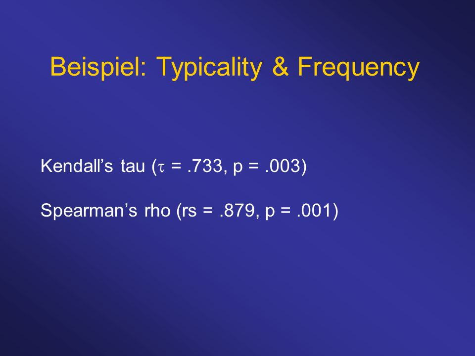 Kendalls tau ( =.733, p =.003) Spearmans rho (rs =.879, p =.001) Beispiel: Typicality & Frequency