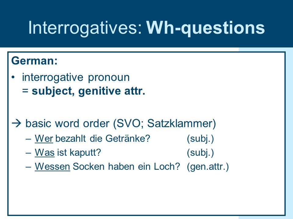 Interrogatives: Wh-questions German: interrogative pronoun = subject, genitive attr. basic word order (SVO; Satzklammer) –Wer bezahlt die Getränke? (s