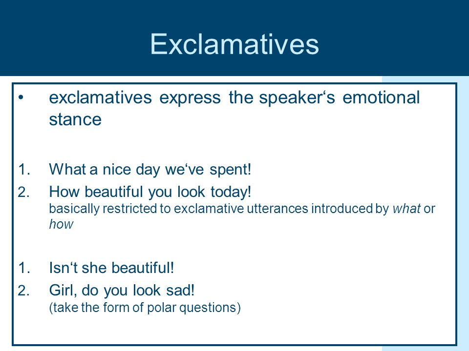 Exclamatives exclamatives express the speakers emotional stance 1.What a nice day weve spent! 2. How beautiful you look today! basically restricted to