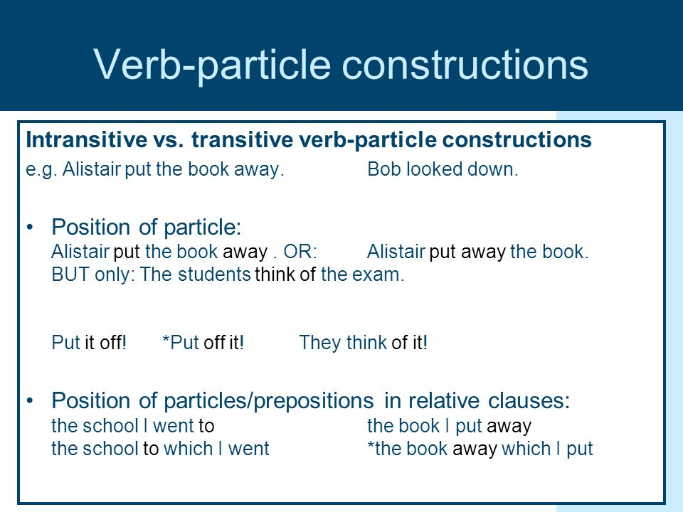 Verb-particle constructions Intransitive vs. transitive verb-particle constructions e.g.