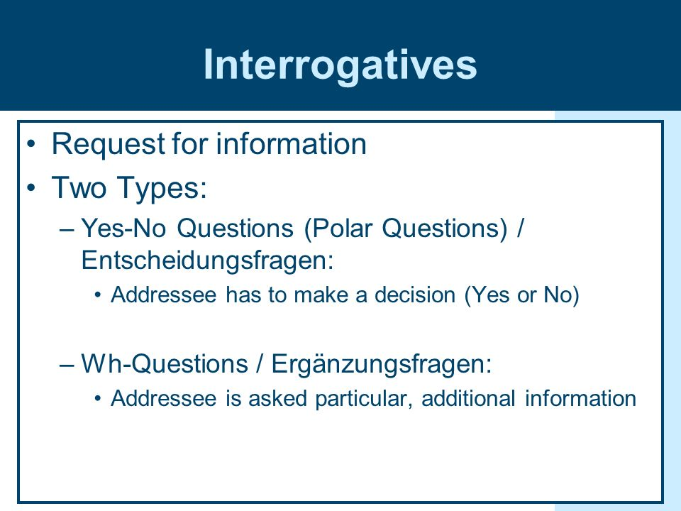 Interrogatives Request for information Two Types: –Yes-No Questions (Polar Questions) / Entscheidungsfragen: Addressee has to make a decision (Yes or No) –Wh-Questions / Ergänzungsfragen: Addressee is asked particular, additional information