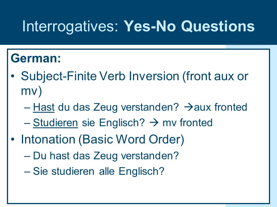 Interrogatives: Yes-No Questions German: Subject-Finite Verb Inversion (front aux or mv) –Hast du das Zeug verstanden? aux fronted –Studieren sie Engl