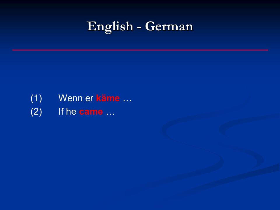 English - German (1)Wenn er käme … (2)If he came …