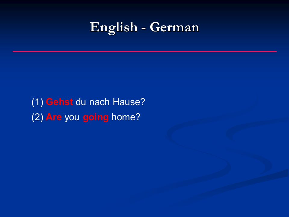 English - German (1)Gehst du nach Hause? (2)Are you going home?