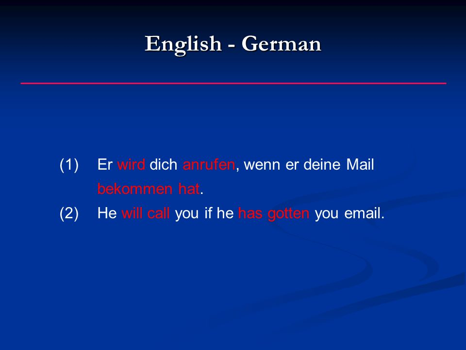 English - German (1)Er wird dich anrufen, wenn er deine Mail bekommen hat. (2)He will call you if he has gotten you email.