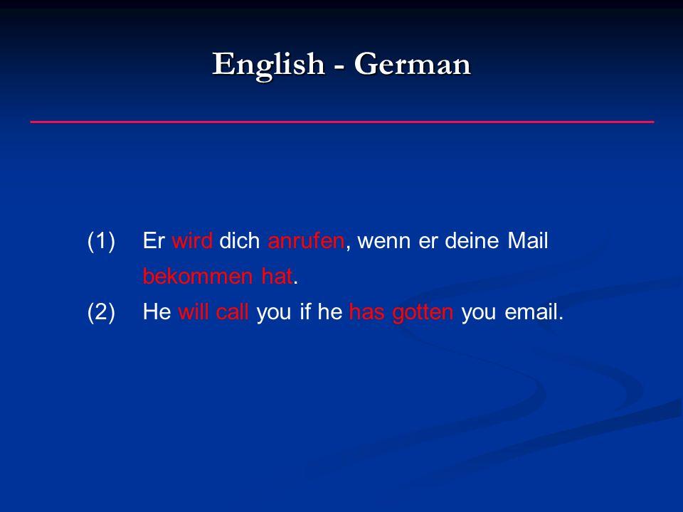 English - German (1)Er wird dich anrufen, wenn er deine Mail bekommen hat.