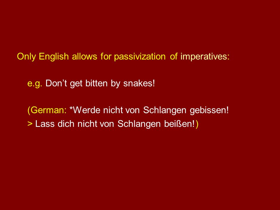 Only English allows for passivization of imperatives: e.g. Dont get bitten by snakes! (German: *Werde nicht von Schlangen gebissen! > Lass dich nicht