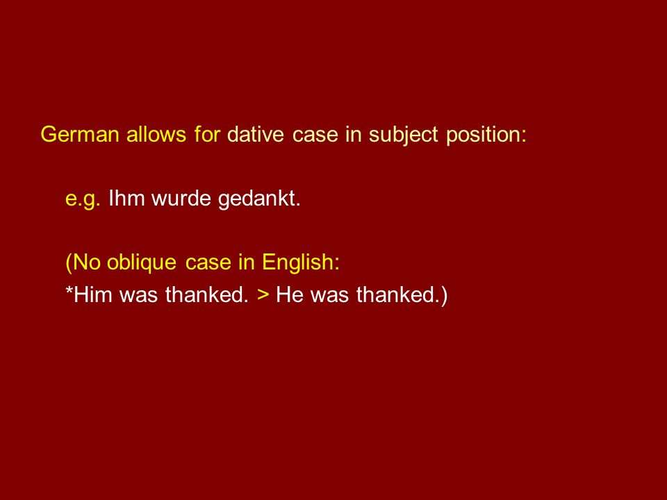 German allows for dative case in subject position: e.g. Ihm wurde gedankt. (No oblique case in English: *Him was thanked. > He was thanked.)