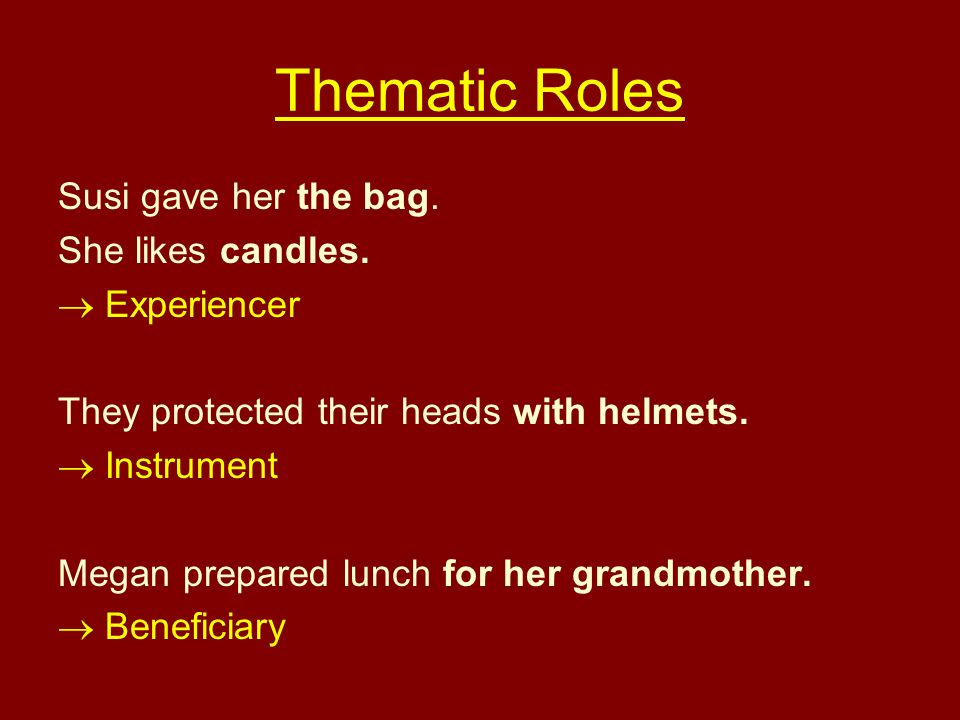 Thematic Roles Susi gave her the bag. She likes candles. Experiencer They protected their heads with helmets. Instrument Megan prepared lunch for her
