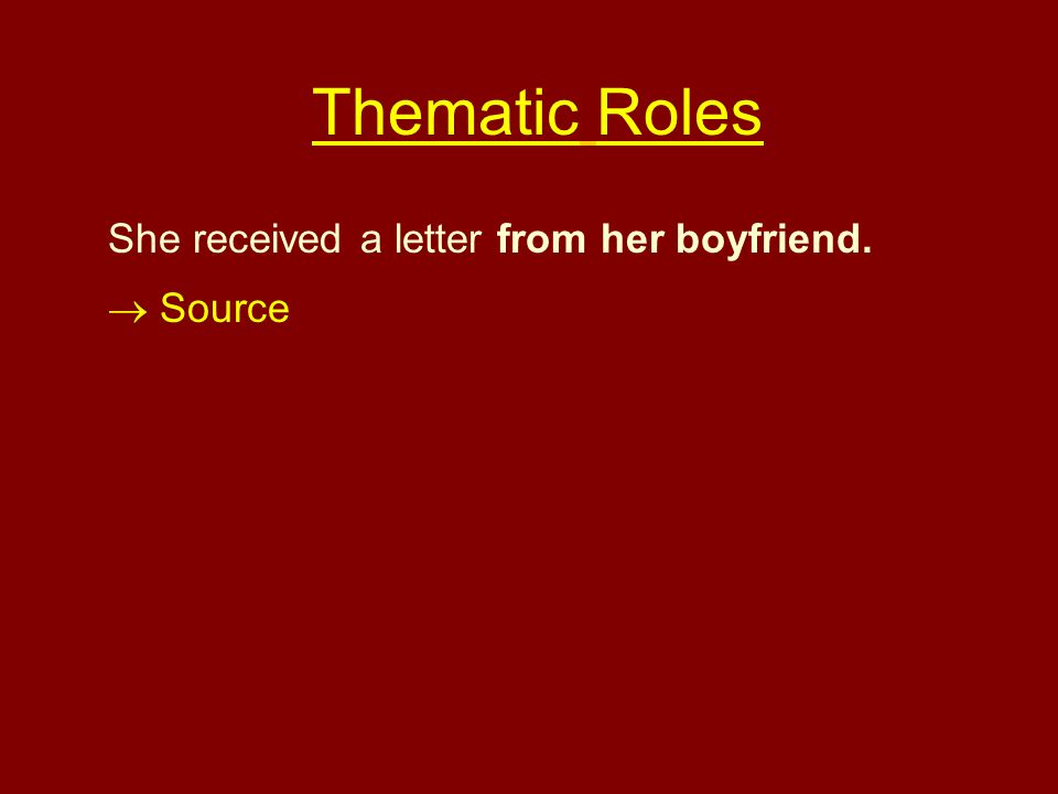 She received a letter from her boyfriend. Source Thematic Roles