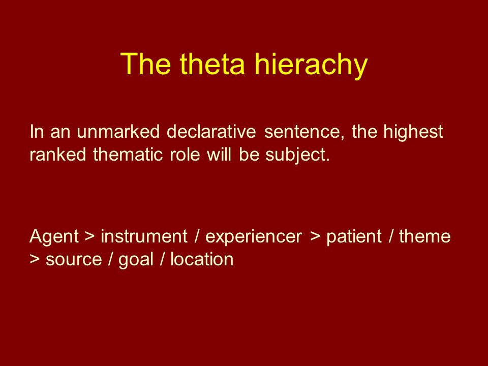 The theta hierachy In an unmarked declarative sentence, the highest ranked thematic role will be subject. Agent > instrument / experiencer > patient /