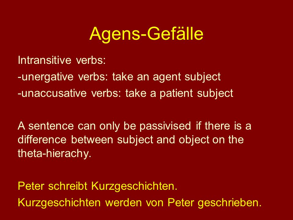Agens-Gefälle Intransitive verbs: -unergative verbs: take an agent subject -unaccusative verbs: take a patient subject A sentence can only be passivis
