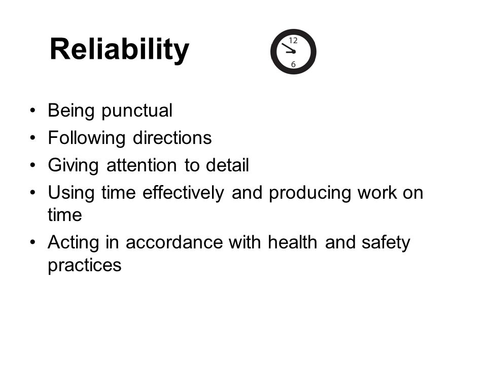 Reliability Being punctual Following directions Giving attention to detail Using time effectively and producing work on time Acting in accordance with