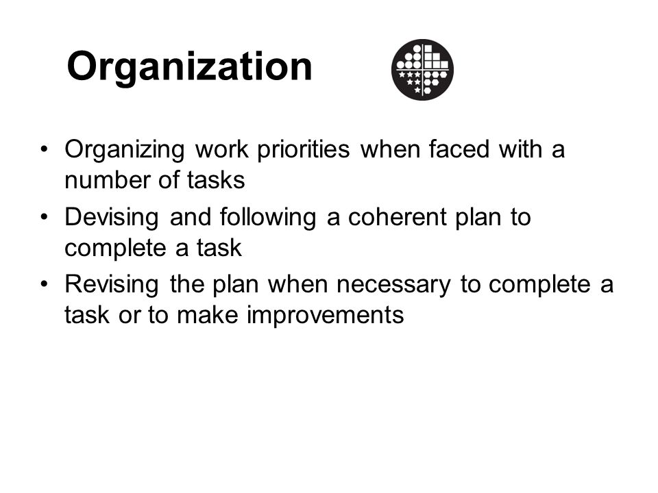 Organization Organizing work priorities when faced with a number of tasks Devising and following a coherent plan to complete a task Revising the plan