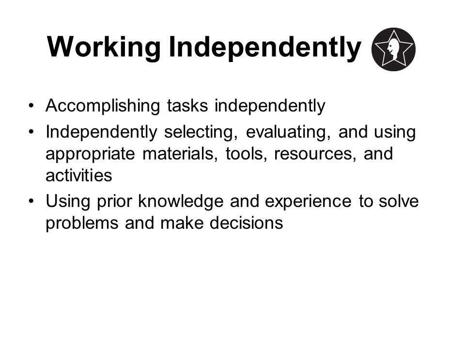 Working Independently Accomplishing tasks independently Independently selecting, evaluating, and using appropriate materials, tools, resources, and ac