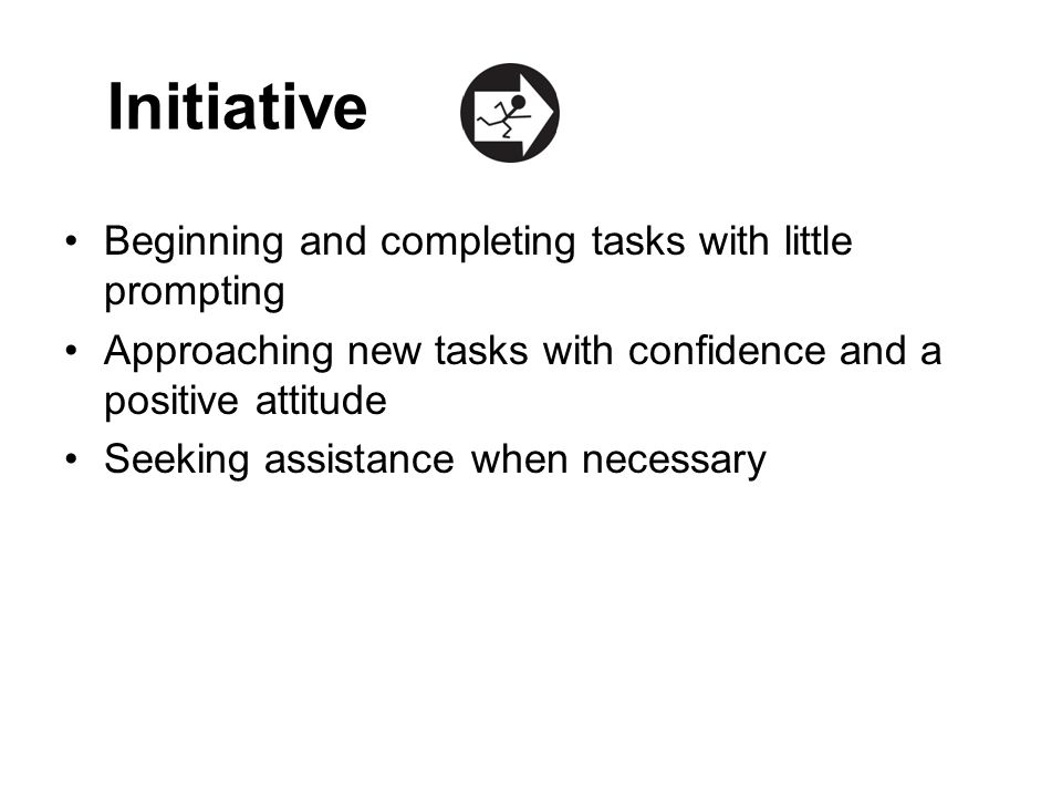 Initiative Beginning and completing tasks with little prompting Approaching new tasks with confidence and a positive attitude Seeking assistance when