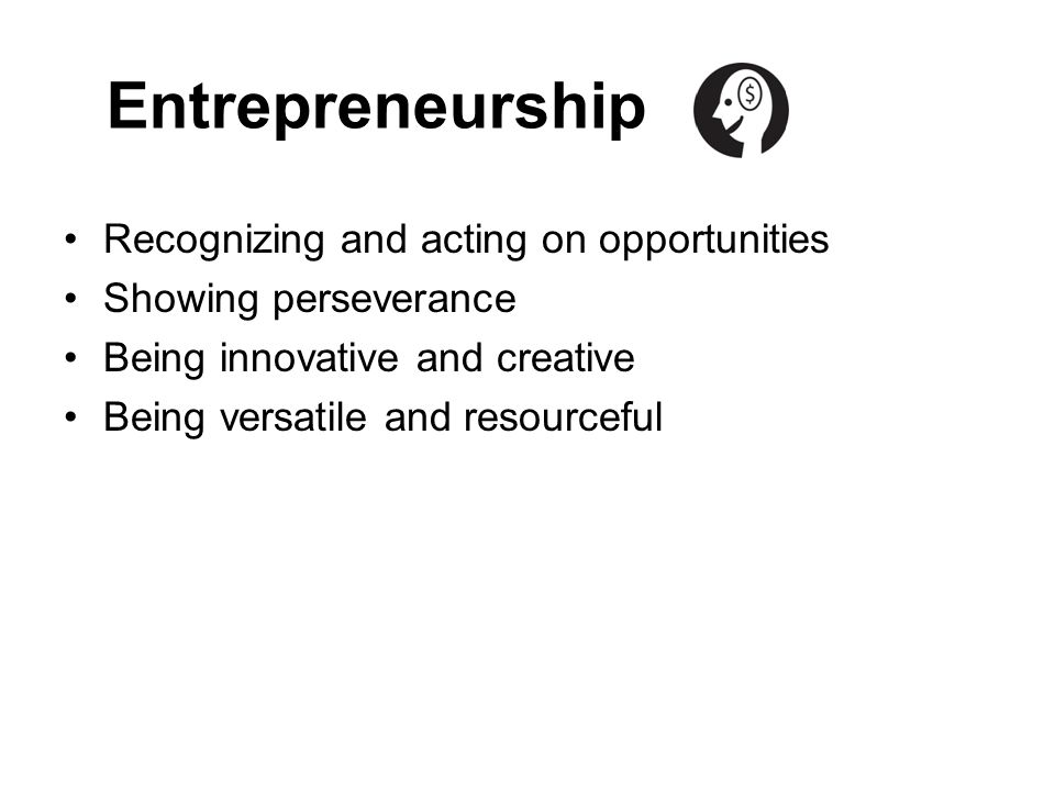 Entrepreneurship Recognizing and acting on opportunities Showing perseverance Being innovative and creative Being versatile and resourceful
