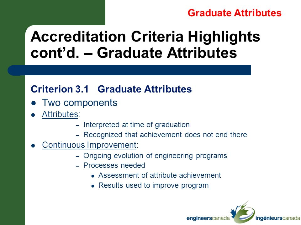 Accreditation Criteria Highlights contd. – Graduate Attributes Criterion 3.1 Graduate Attributes Two components Attributes: – Interpreted at time of g