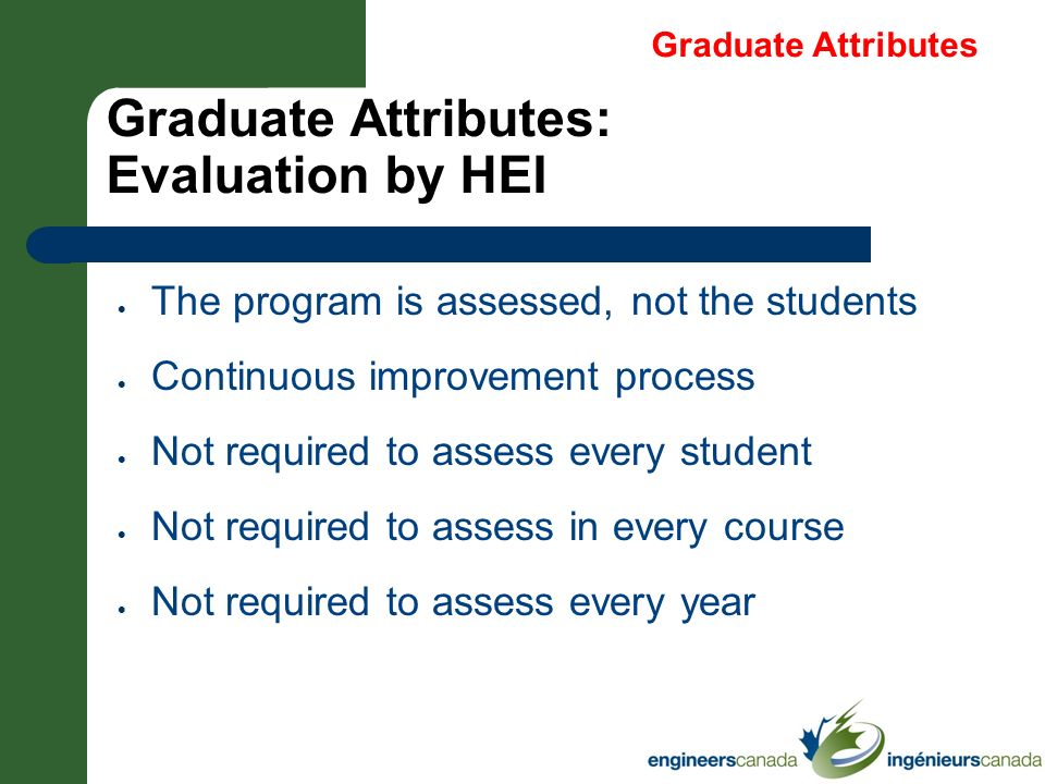 Graduate Attributes: Evaluation by HEI The program is assessed, not the students Continuous improvement process Not required to assess every student N