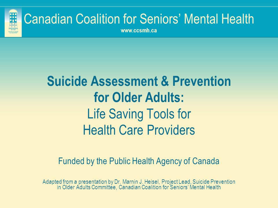 Canadian Coalition for Seniors Mental Health www.ccsmh.ca Suicide Assessment & Prevention for Older Adults: Life Saving Tools for Health Care Provider
