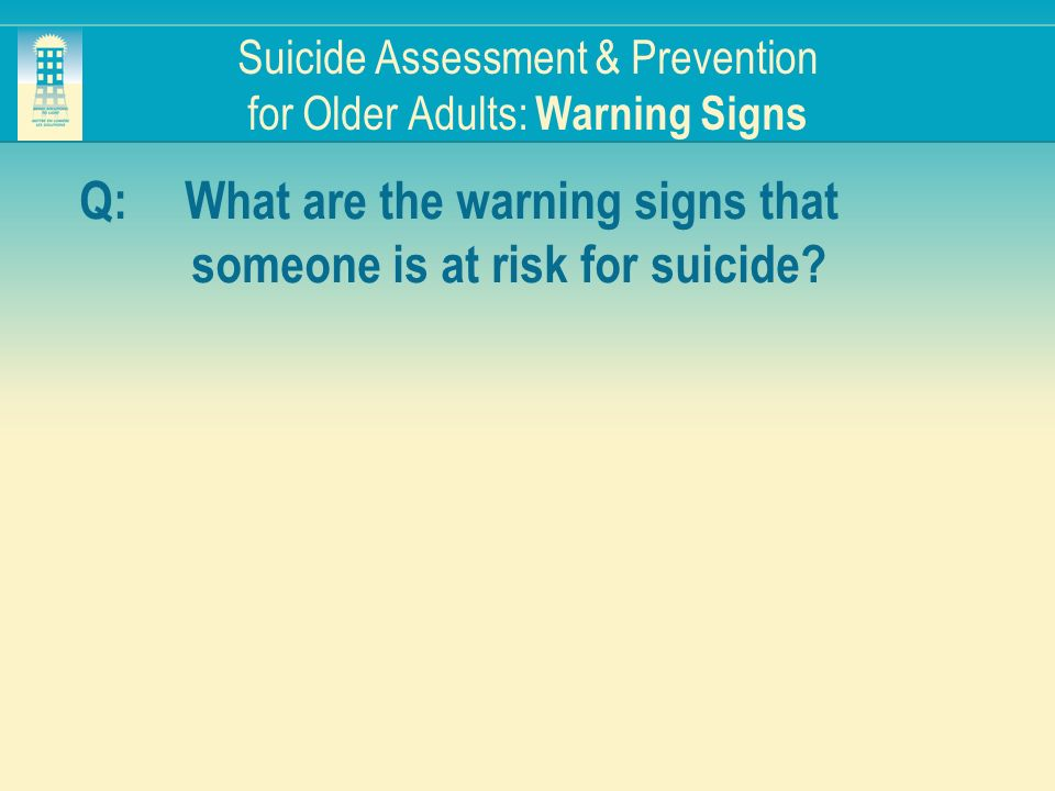 Suicide Assessment & Prevention for Older Adults: Warning Signs Q:What are the warning signs that someone is at risk for suicide?