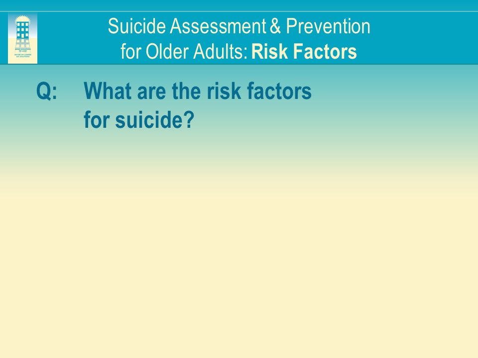Suicide Assessment & Prevention for Older Adults: Risk Factors Q:What are the risk factors for suicide?