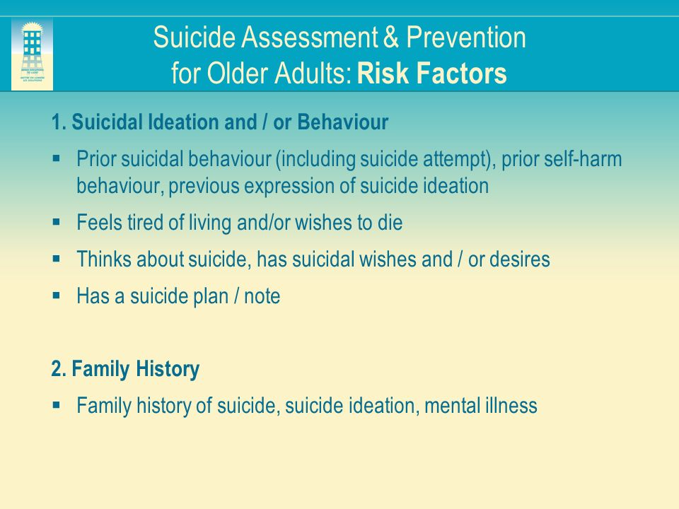 Suicide Assessment & Prevention for Older Adults: Risk Factors 1. Suicidal Ideation and / or Behaviour Prior suicidal behaviour (including suicide att