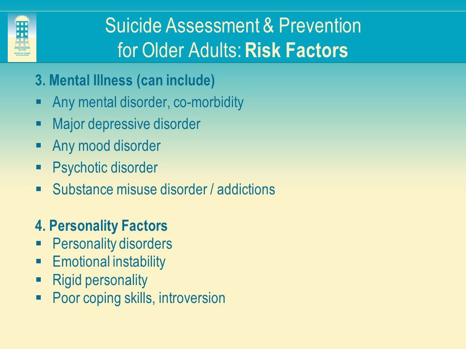Suicide Assessment & Prevention for Older Adults: Risk Factors 3. Mental Illness (can include) Any mental disorder, co-morbidity Major depressive diso