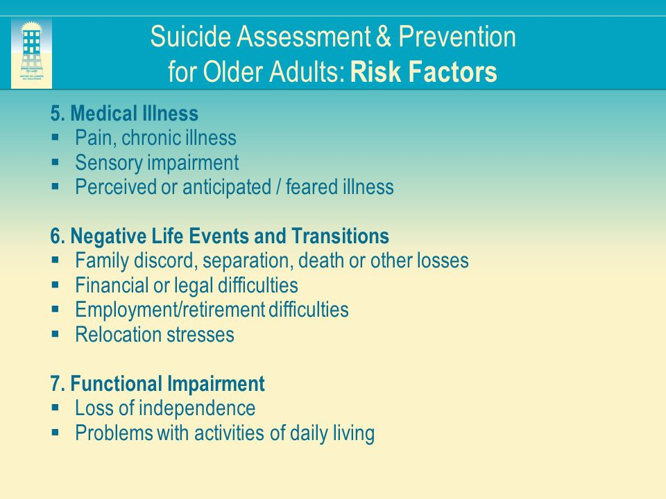 Suicide Assessment & Prevention for Older Adults: Risk Factors 5. Medical Illness Pain, chronic illness Sensory impairment Perceived or anticipated /