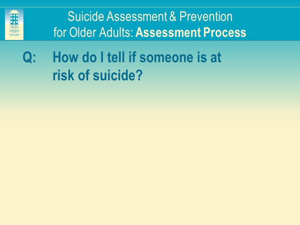 Suicide Assessment & Prevention for Older Adults: Assessment Process Q:How do I tell if someone is at risk of suicide?