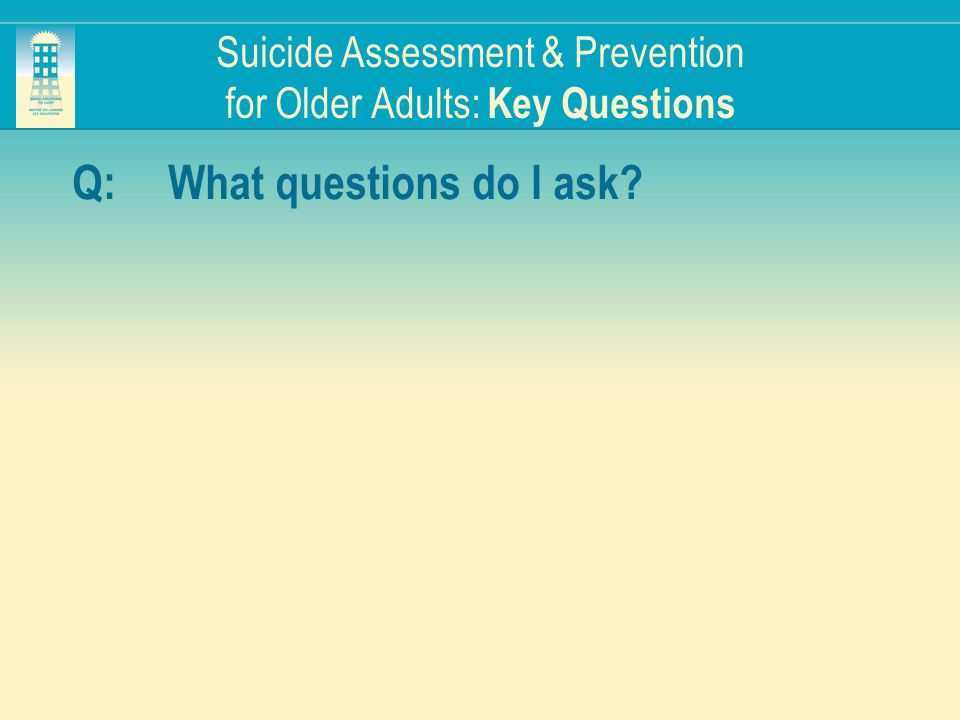 Suicide Assessment & Prevention for Older Adults: Key Questions Q:What questions do I ask?