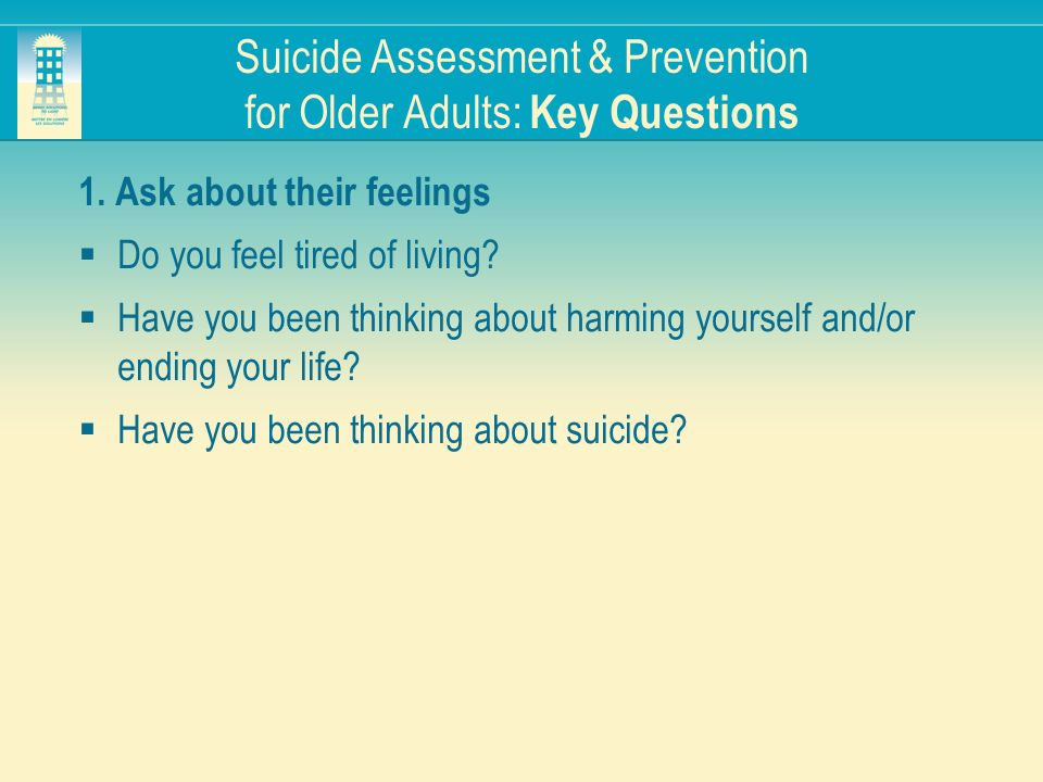 Suicide Assessment & Prevention for Older Adults: Key Questions 1. Ask about their feelings Do you feel tired of living? Have you been thinking about