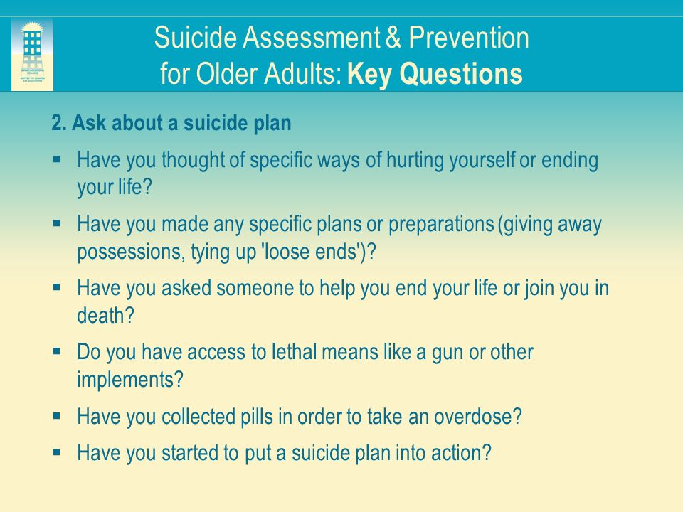 Suicide Assessment & Prevention for Older Adults: Key Questions 2. Ask about a suicide plan Have you thought of specific ways of hurting yourself or e