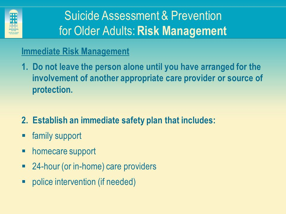 Suicide Assessment & Prevention for Older Adults: Risk Management Immediate Risk Management 1. Do not leave the person alone until you have arranged f