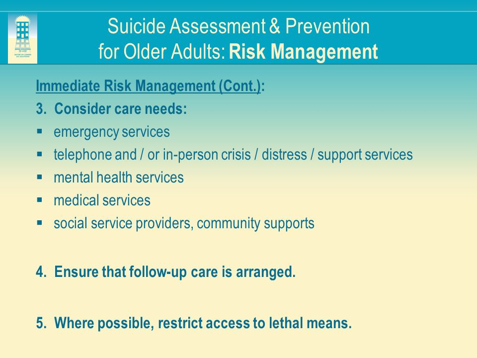 Suicide Assessment & Prevention for Older Adults: Risk Management Immediate Risk Management (Cont.): 3. Consider care needs: emergency services teleph