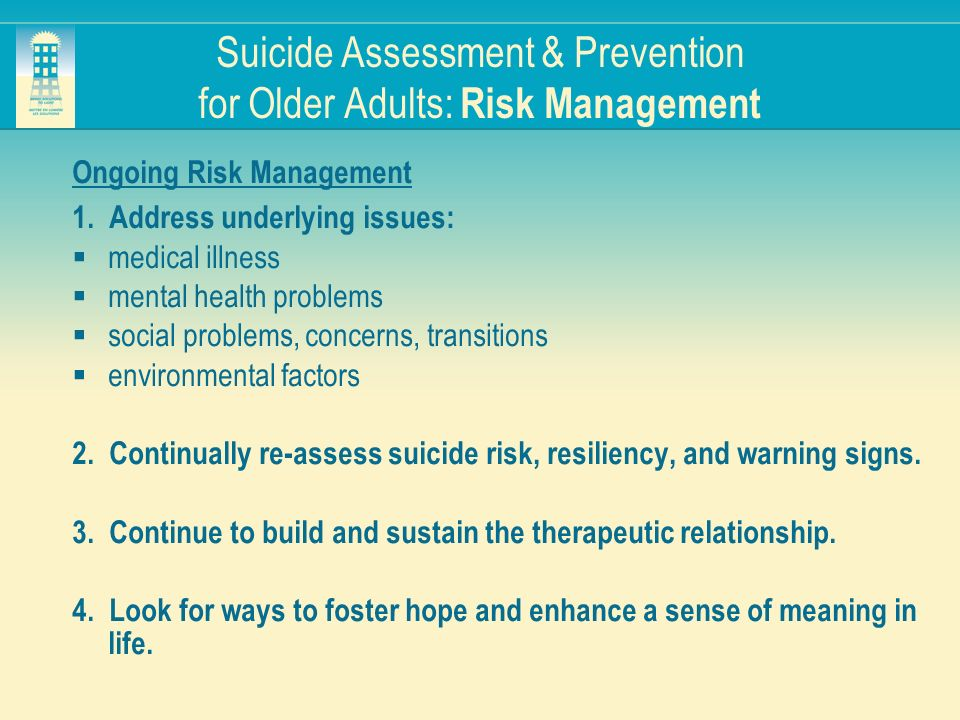 Suicide Assessment & Prevention for Older Adults: Risk Management Ongoing Risk Management 1. Address underlying issues: medical illness mental health