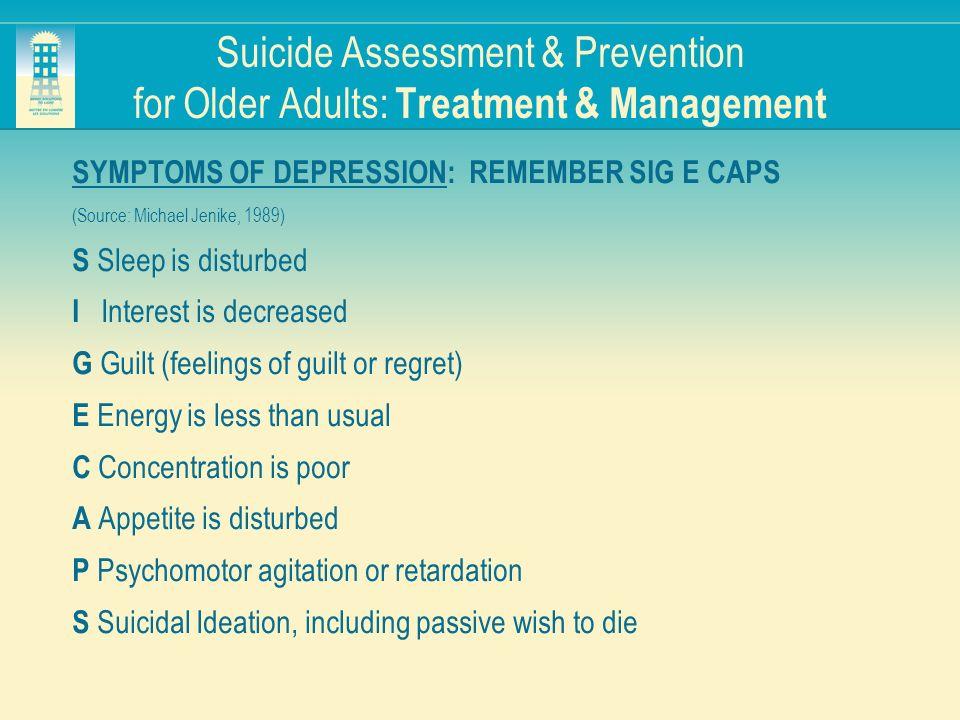 Suicide Assessment & Prevention for Older Adults: Treatment & Management SYMPTOMS OF DEPRESSION: REMEMBER SIG E CAPS (Source: Michael Jenike, 1989) S