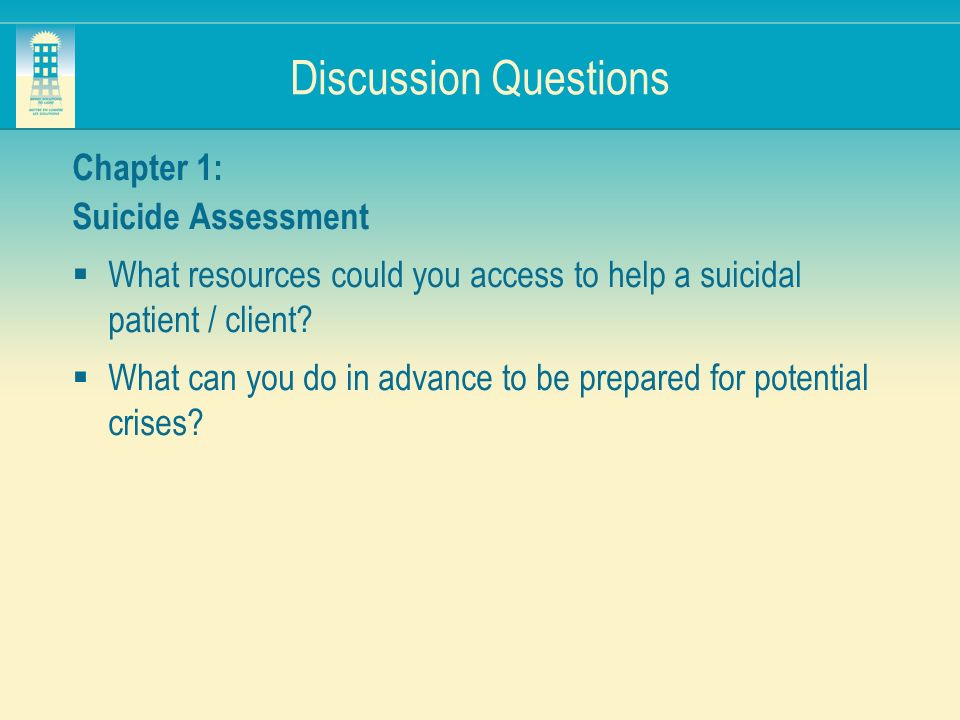 Discussion Questions Chapter 1: Suicide Assessment What resources could you access to help a suicidal patient / client? What can you do in advance to