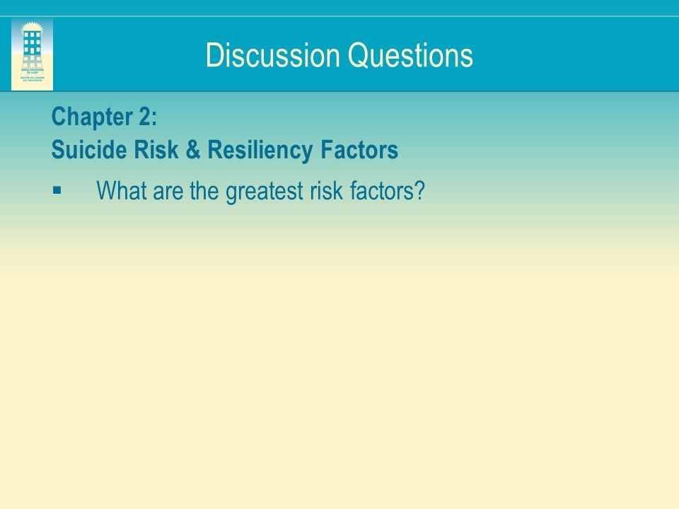 Discussion Questions Chapter 2: Suicide Risk & Resiliency Factors What are the greatest risk factors?