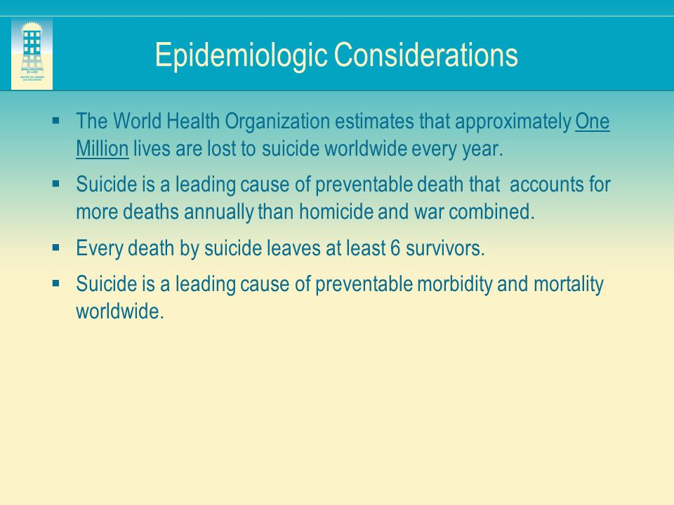 Epidemiologic Considerations The World Health Organization estimates that approximately One Million lives are lost to suicide worldwide every year. Su