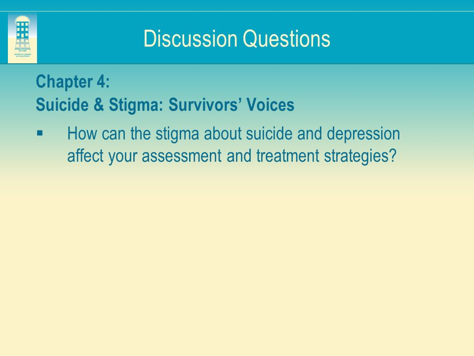 Discussion Questions Chapter 4: Suicide & Stigma: Survivors Voices How can the stigma about suicide and depression affect your assessment and treatmen