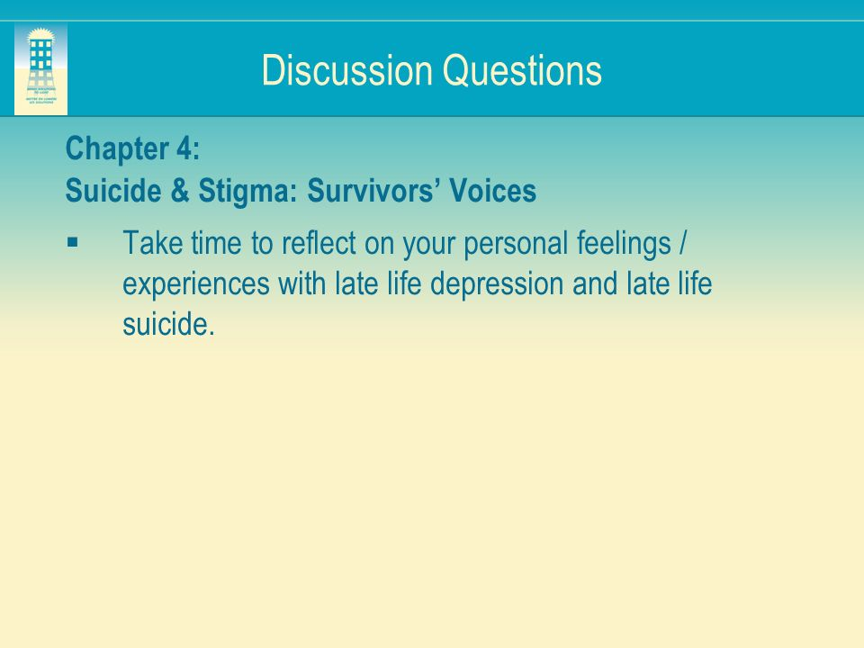 Discussion Questions Chapter 4: Suicide & Stigma: Survivors Voices Take time to reflect on your personal feelings / experiences with late life depress