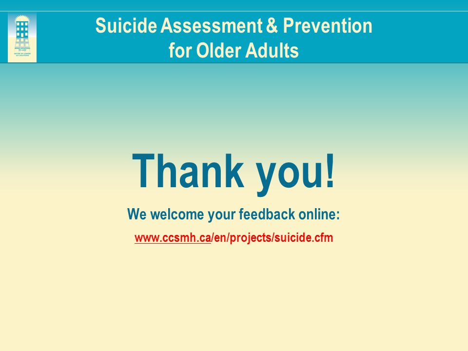 Suicide Assessment & Prevention for Older Adults Thank you! We welcome your feedback online: www.ccsmh.cawww.ccsmh.ca/en/projects/suicide.cfm