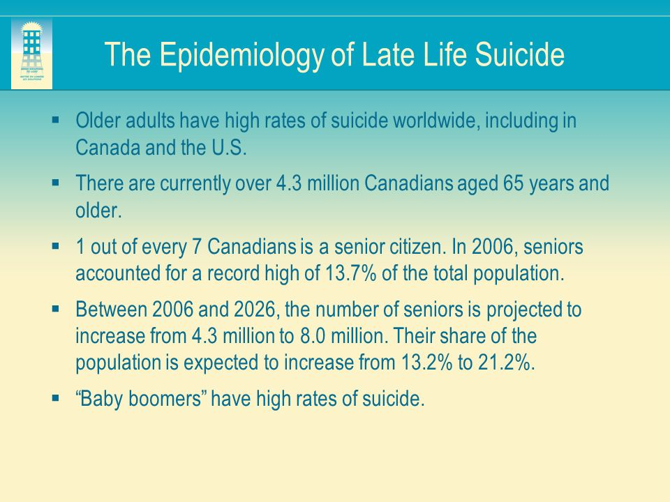 The Epidemiology of Late Life Suicide Older adults have high rates of suicide worldwide, including in Canada and the U.S. There are currently over 4.3